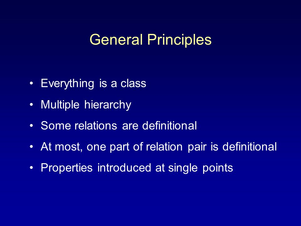 General Principles Everything is a class Multiple hierarchy Some relations are definitional At most, one part of relation pair is definitional Propert