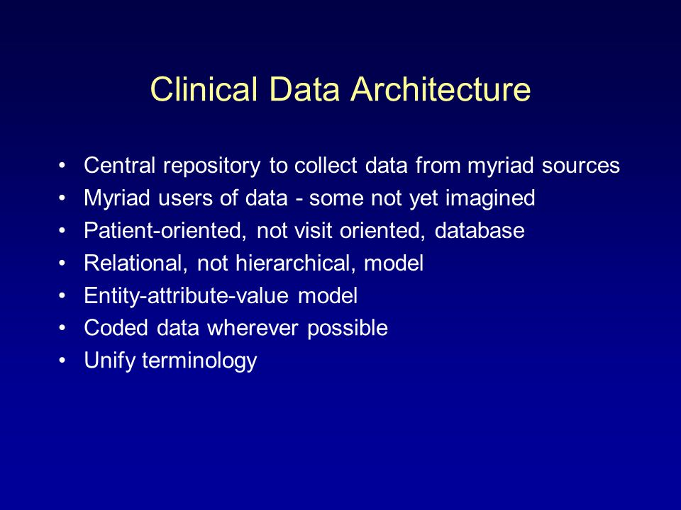 Clinical Data Architecture Central repository to collect data from myriad sources Myriad users of data - some not yet imagined Patient-oriented, not v
