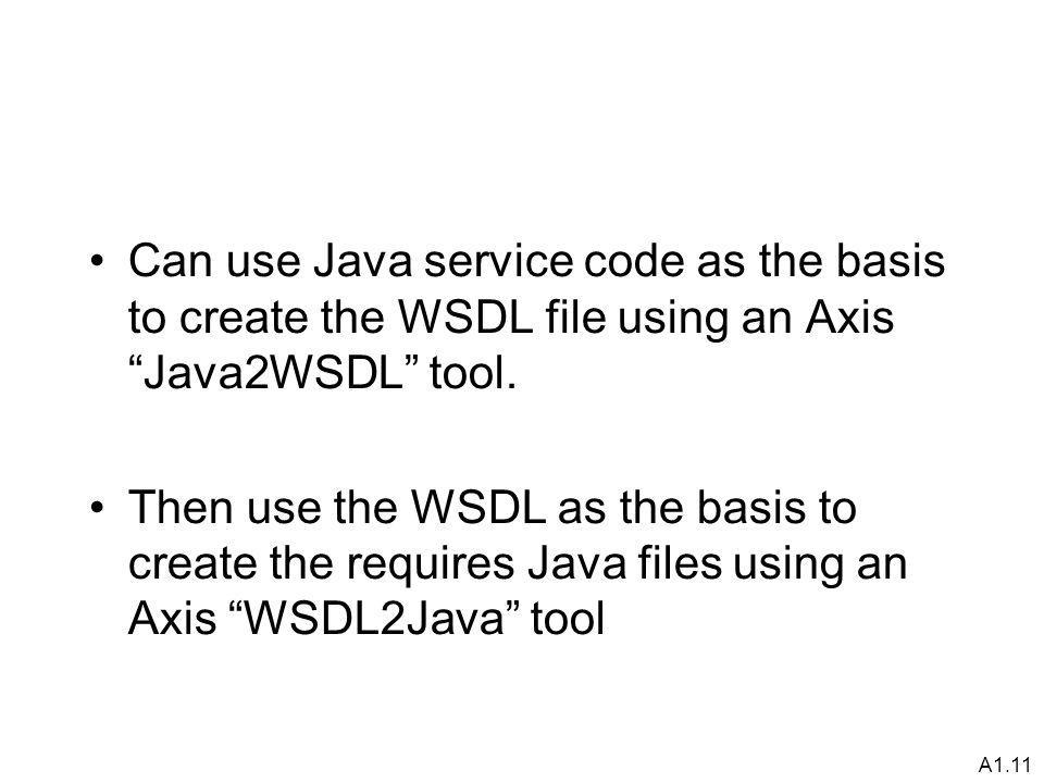 A1.11 Can use Java service code as the basis to create the WSDL file using an Axis Java2WSDL tool.