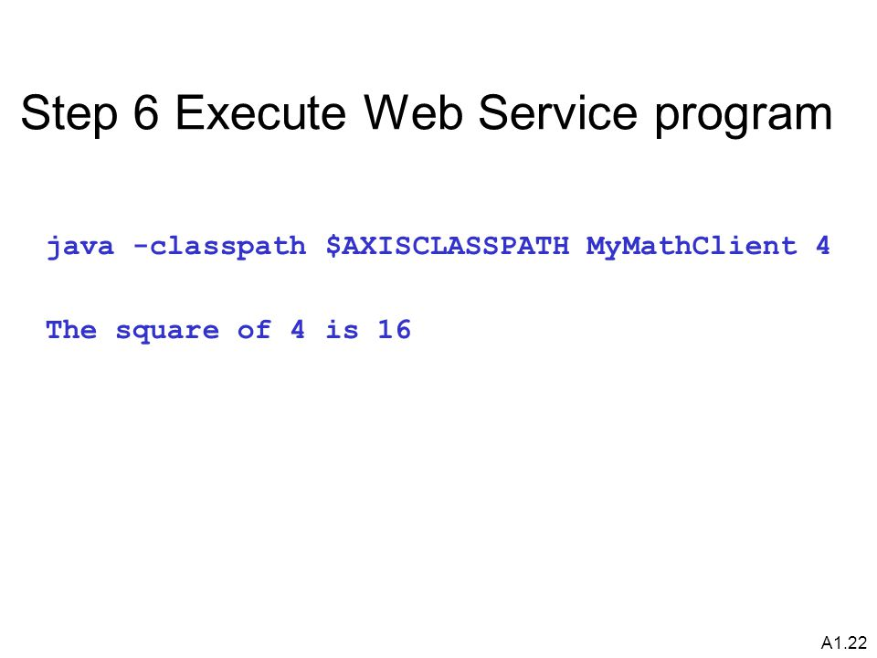 A1.22 Step 6 Execute Web Service program java -classpath $AXISCLASSPATH MyMathClient 4 The square of 4 is 16