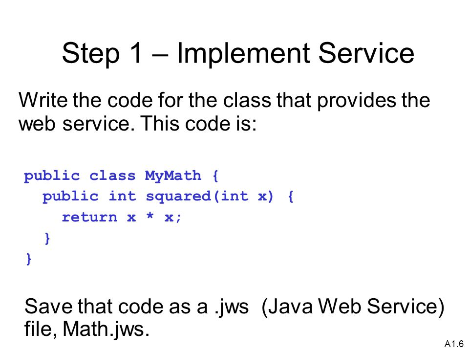 A1.6 Step 1 – Implement Service Write the code for the class that provides the web service.