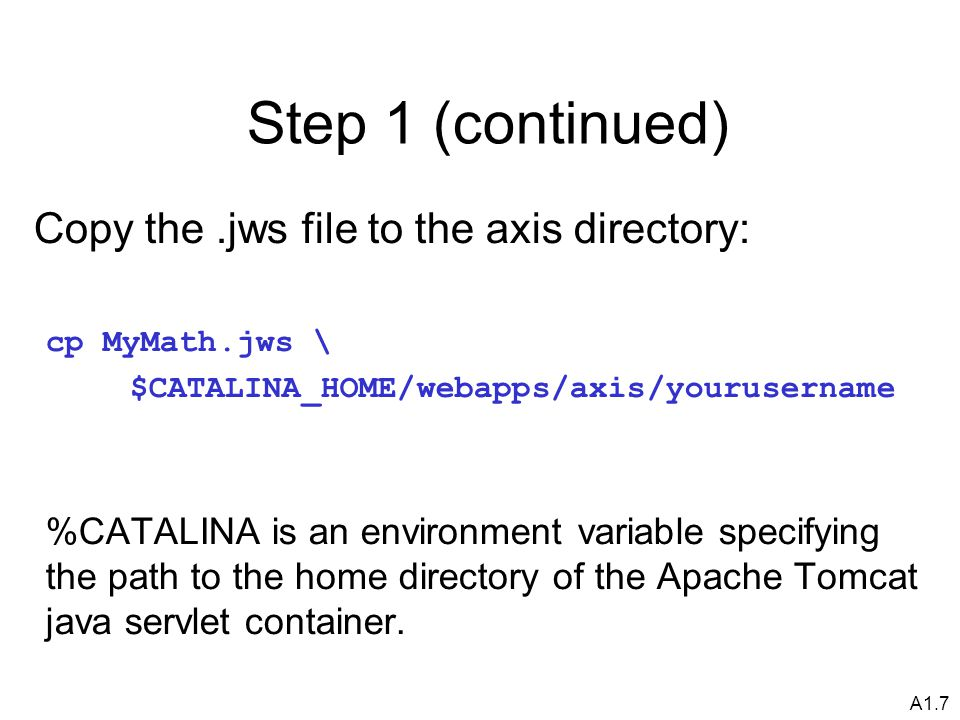 A1.7 Step 1 (continued) Copy the.jws file to the axis directory: cp MyMath.jws \ $CATALINA_HOME/webapps/axis/yourusername %CATALINA is an environment variable specifying the path to the home directory of the Apache Tomcat java servlet container.
