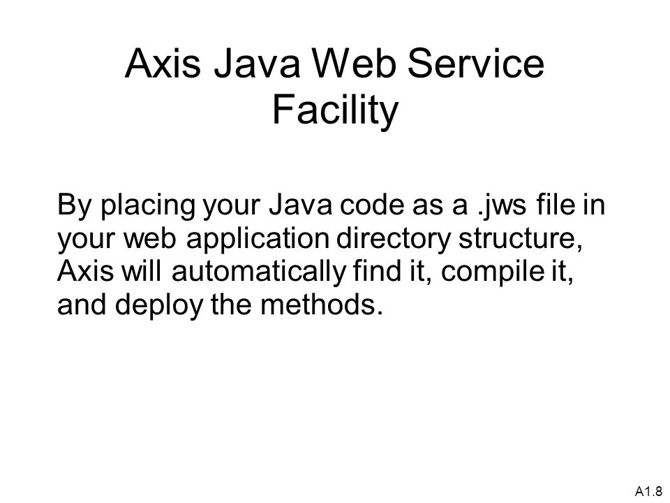 A1.8 Axis Java Web Service Facility By placing your Java code as a.jws file in your web application directory structure, Axis will automatically find it, compile it, and deploy the methods.
