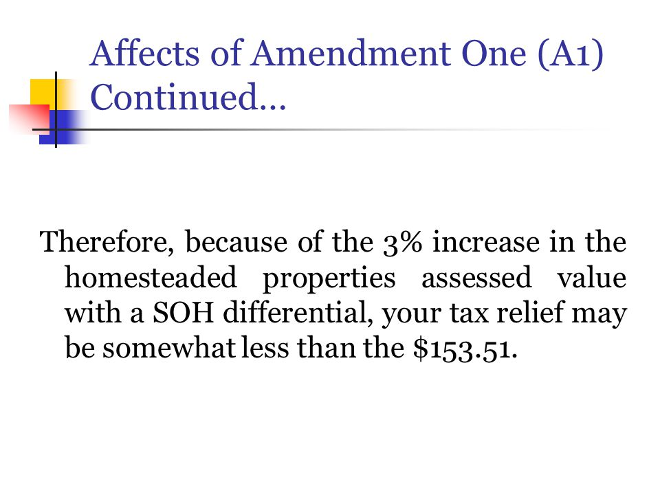 Affects of Amendment One (A1) Continued… Therefore, because of the 3% increase in the homesteaded properties assessed value with a SOH differential, your tax relief may be somewhat less than the $153.51.