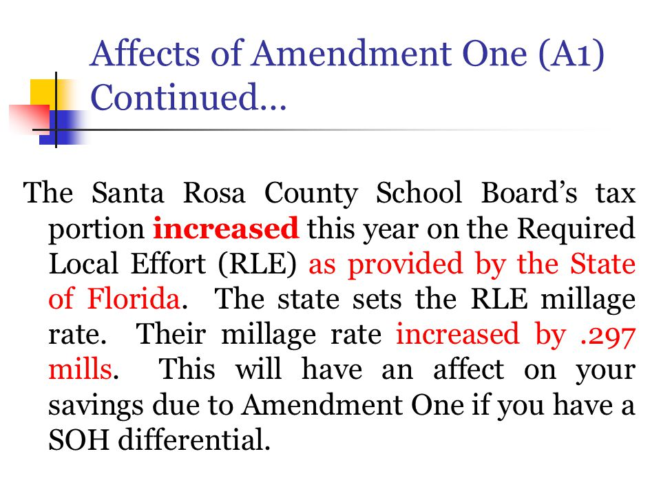 Affects of Amendment One (A1) Continued… The Santa Rosa County School Board's tax portion increased this year on the Required Local Effort (RLE) as provided by the State of Florida.