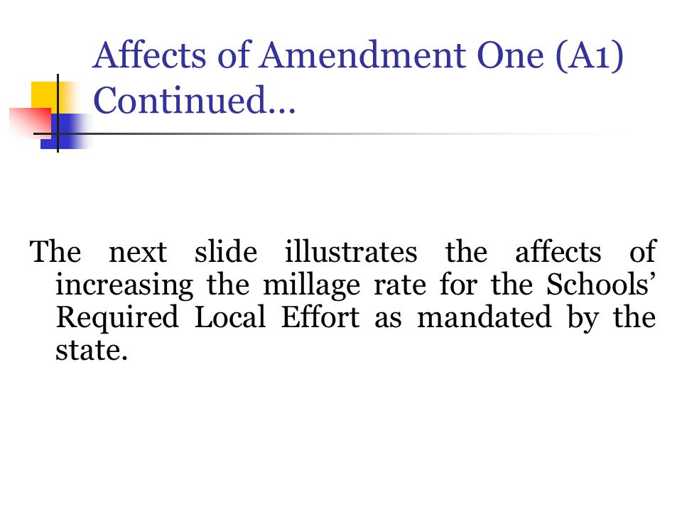 Affects of Amendment One (A1) Continued… The next slide illustrates the affects of increasing the millage rate for the Schools' Required Local Effort as mandated by the state.