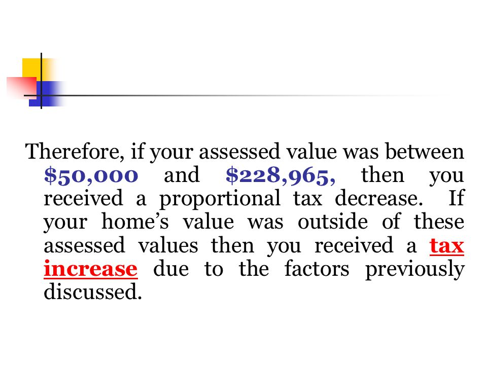 Therefore, if your assessed value was between $50,000 and $228,965, then you received a proportional tax decrease.