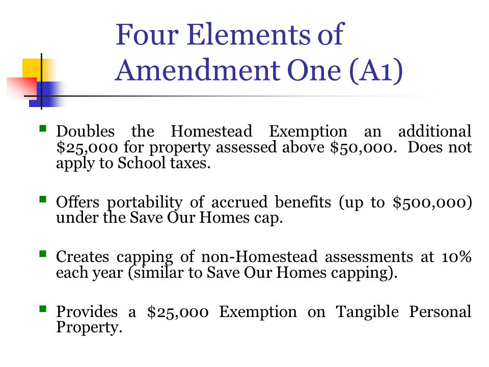 Four Elements of Amendment One (A1)  Doubles the Homestead Exemption an additional $25,000 for property assessed above $50,000.