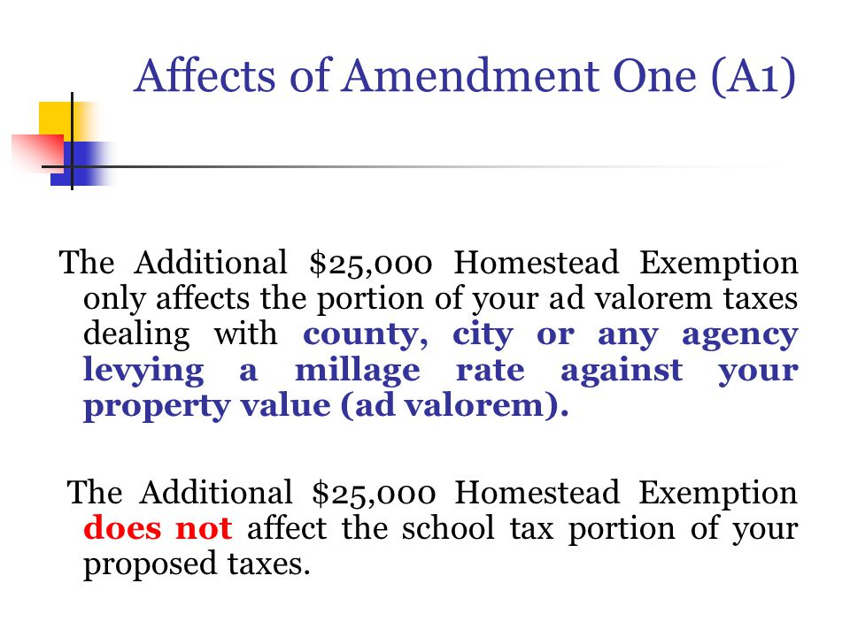 Affects of Amendment One (A1) The Additional $25,000 Homestead Exemption only affects the portion of your ad valorem taxes dealing with county, city or any agency levying a millage rate against your property value (ad valorem).