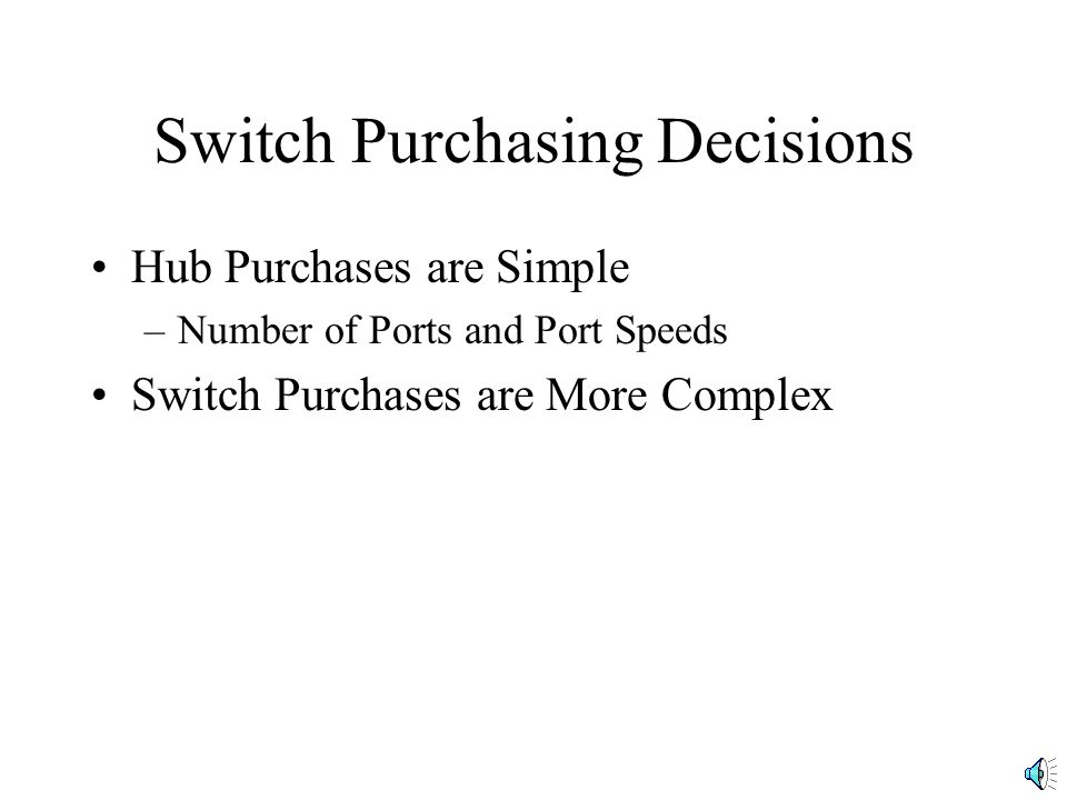 Switch Purchasing Decisions Maximum Number of MAC address-port entries –Small switches may not be able to store many MAC addresses –For addresses that cannot be stored, switch must act like a hub, broadcasting and so creating latency Address A1 C9 Port 1 5