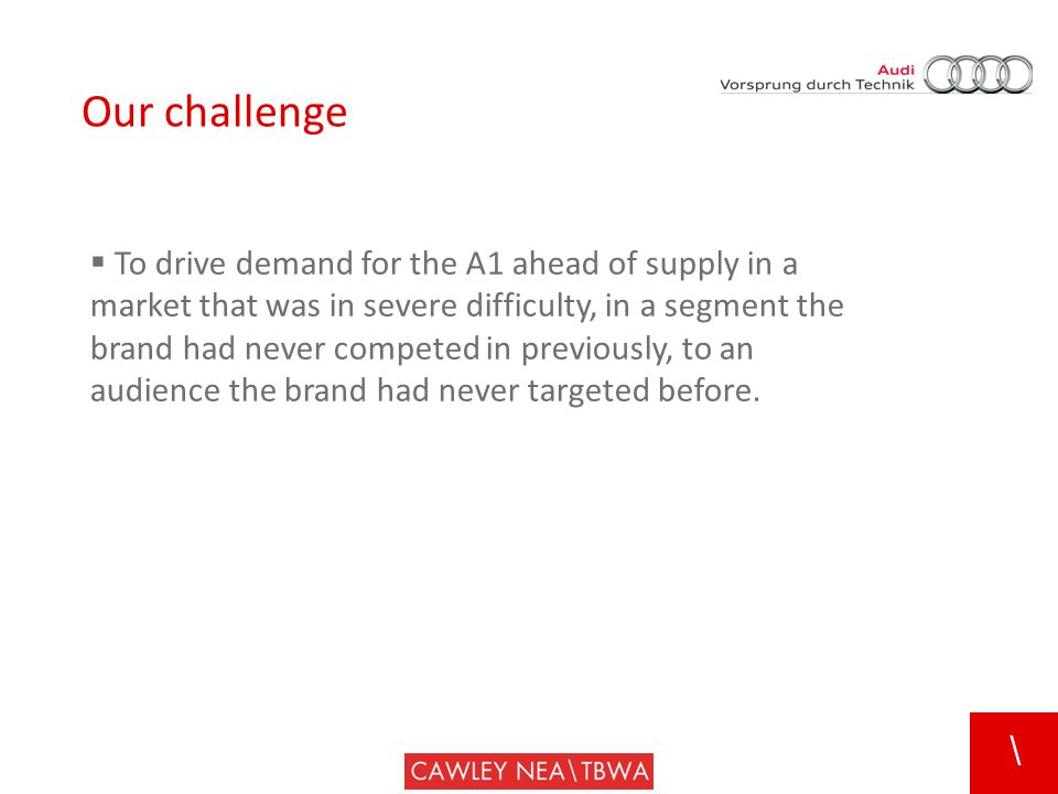\ Our challenge  To drive demand for the A1 ahead of supply in a market that was in severe difficulty, in a segment the brand had never competed in previously, to an audience the brand had never targeted before.