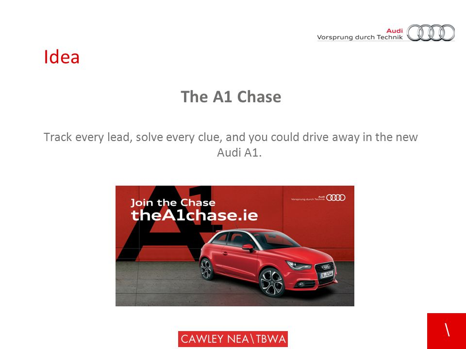 \ The A1 Chase Track every lead, solve every clue, and you could drive away in the new Audi A1. Idea