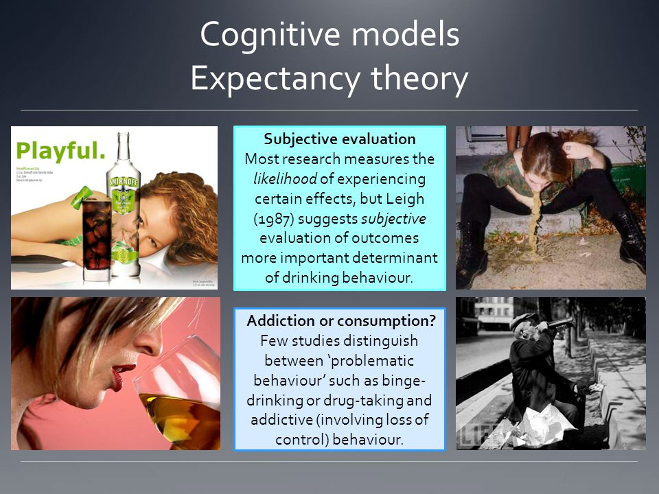 Cognitive models Expectancy theory Subjective evaluation Most research measures the likelihood of experiencing certain effects, but Leigh (1987) suggests subjective evaluation of outcomes more important determinant of drinking behaviour.