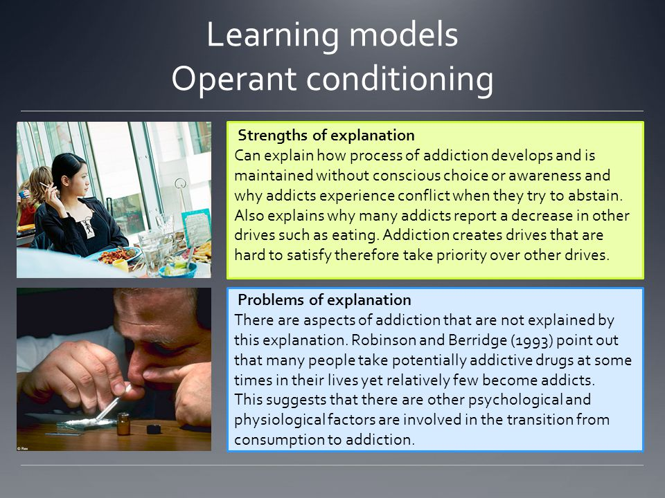 Learning models Operant conditioning Strengths of explanation Can explain how process of addiction develops and is maintained without conscious choice or awareness and why addicts experience conflict when they try to abstain.