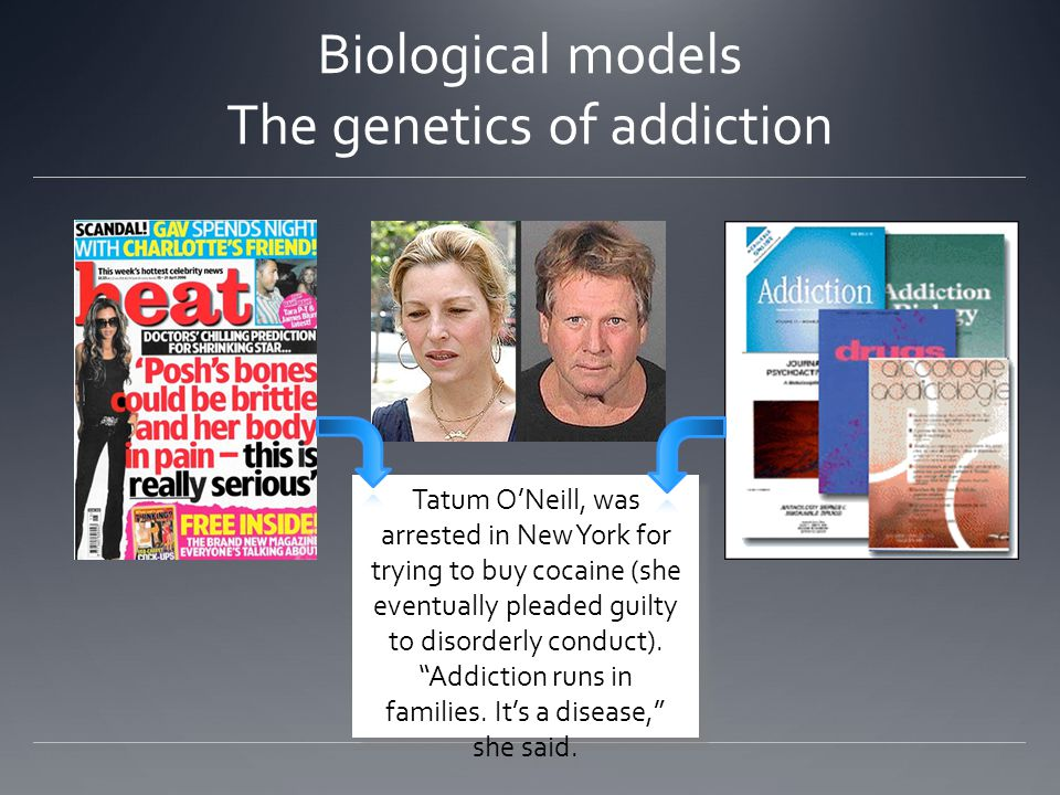 Biological models The genetics of addiction Tatum O'Neill, was arrested in New York for trying to buy cocaine (she eventually pleaded guilty to disorderly conduct).