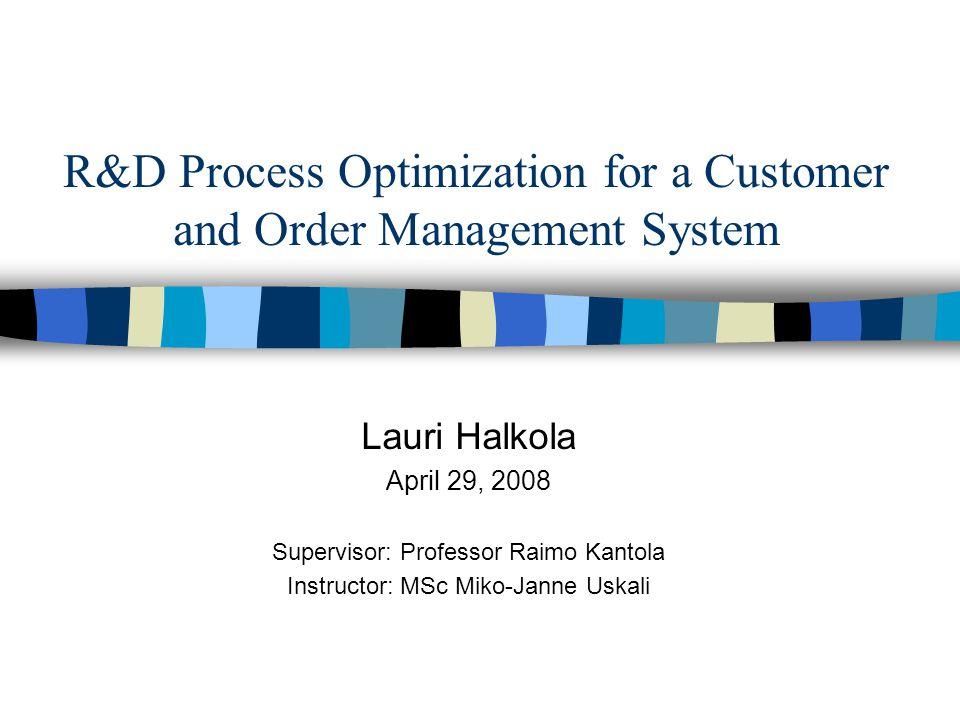 R&D Process Optimization for a Customer and Order Management System Lauri Halkola April 29, 2008 Supervisor: Professor Raimo Kantola Instructor: MSc M