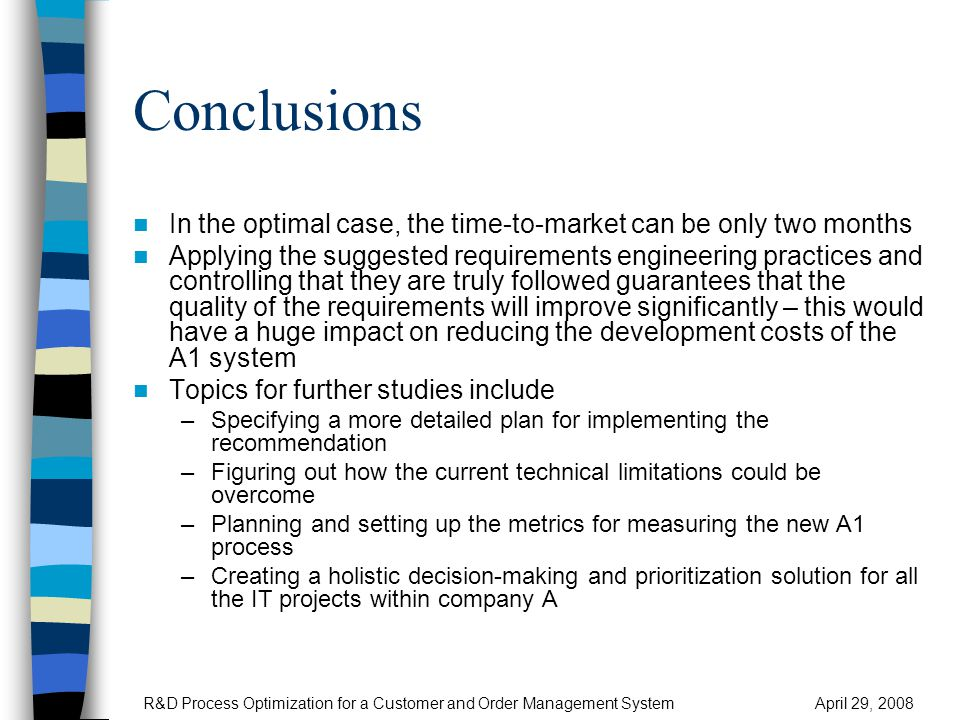 Conclusions In the optimal case, the time-to-market can be only two months Applying the suggested requirements engineering practices and controlling that they are truly followed guarantees that the quality of the requirements will improve significantly – this would have a huge impact on reducing the development costs of the A1 system Topics for further studies include –Specifying a more detailed plan for implementing the recommendation –Figuring out how the current technical limitations could be overcome –Planning and setting up the metrics for measuring the new A1 process –Creating a holistic decision-making and prioritization solution for all the IT projects within company A R&D Process Optimization for a Customer and Order Management SystemApril 29, 2008