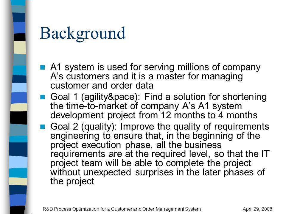 Background A1 system is used for serving millions of company A's customers and it is a master for managing customer and order data Goal 1 (agility&pace): Find a solution for shortening the time-to-market of company A's A1 system development project from 12 months to 4 months Goal 2 (quality): Improve the quality of requirements engineering to ensure that, in the beginning of the project execution phase, all the business requirements are at the required level, so that the IT project team will be able to complete the project without unexpected surprises in the later phases of the project R&D Process Optimization for a Customer and Order Management SystemApril 29, 2008