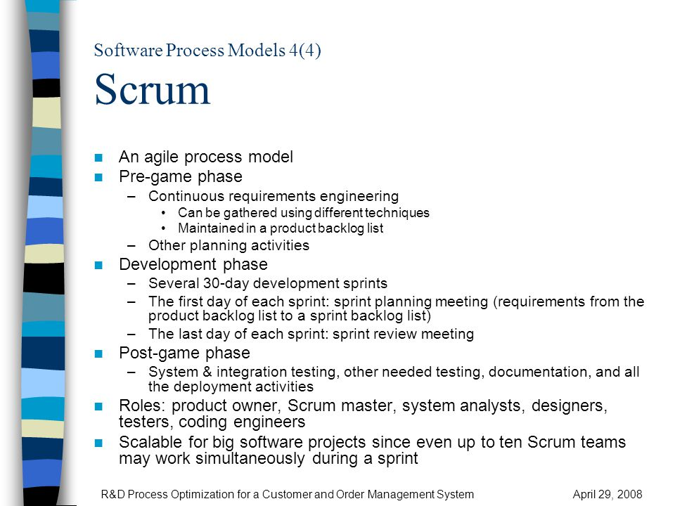 Software Process Models 4(4) Scrum An agile process model Pre-game phase –Continuous requirements engineering Can be gathered using different techniques Maintained in a product backlog list –Other planning activities Development phase –Several 30-day development sprints –The first day of each sprint: sprint planning meeting (requirements from the product backlog list to a sprint backlog list) –The last day of each sprint: sprint review meeting Post-game phase –System & integration testing, other needed testing, documentation, and all the deployment activities Roles: product owner, Scrum master, system analysts, designers, testers, coding engineers Scalable for big software projects since even up to ten Scrum teams may work simultaneously during a sprint R&D Process Optimization for a Customer and Order Management SystemApril 29, 2008