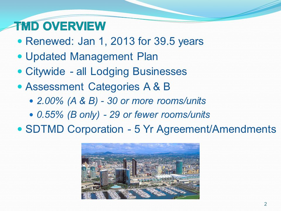 Renewed: Jan 1, 2013 for 39.5 years Updated Management Plan Citywide - all Lodging Businesses Assessment Categories A & B 2.00% (A & B) - 30 or more rooms/units 0.55% (B only) - 29 or fewer rooms/units SDTMD Corporation - 5 Yr Agreement/Amendments 2