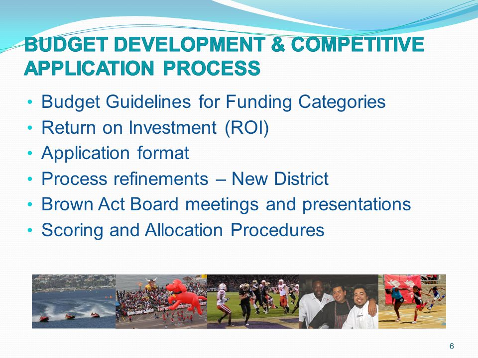 Budget Guidelines for Funding Categories Return on Investment (ROI) Application format Process refinements – New District Brown Act Board meetings and presentations Scoring and Allocation Procedures 6