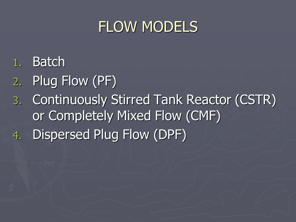 FLOW MODELS 1. Batch 2. Plug Flow (PF) 3. Continuously Stirred Tank Reactor (CSTR) or Completely Mixed Flow (CMF) 4. Dispersed Plug Flow (DPF)