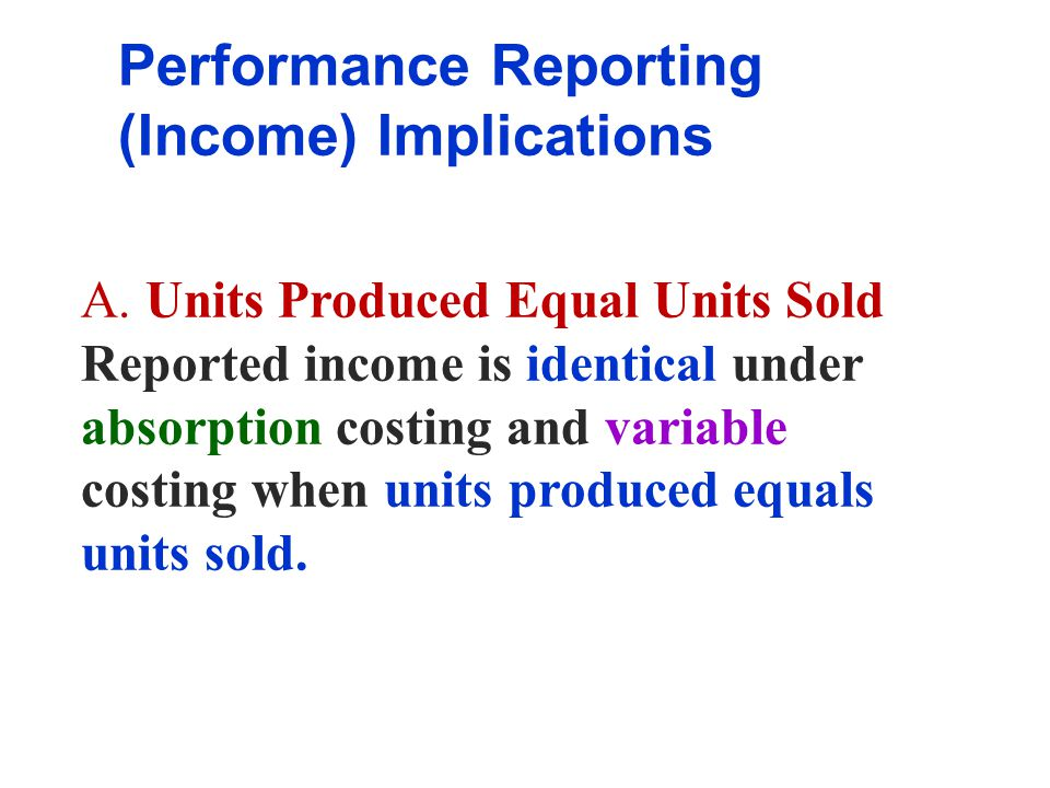 Performance Reporting (Income) Implications A. Units Produced Equal Units Sold Reported income is identical under absorption costing and variable cost