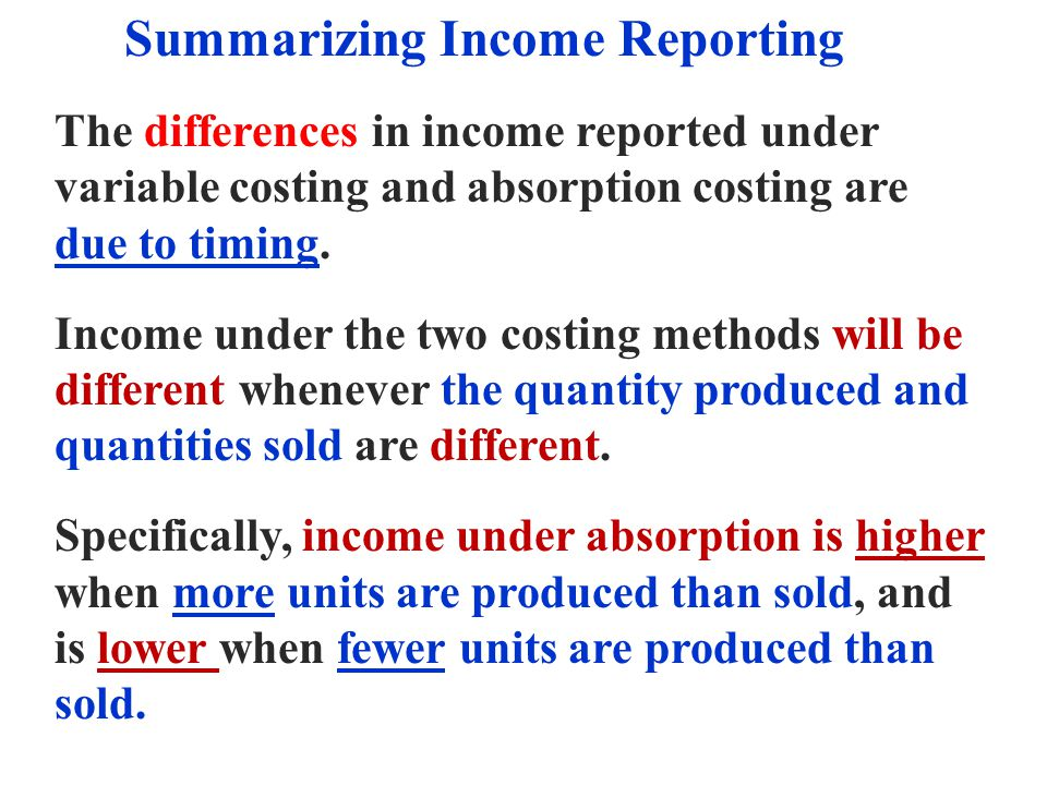Summarizing Income Reporting The differences in income reported under variable costing and absorption costing are due to timing. Income under the two