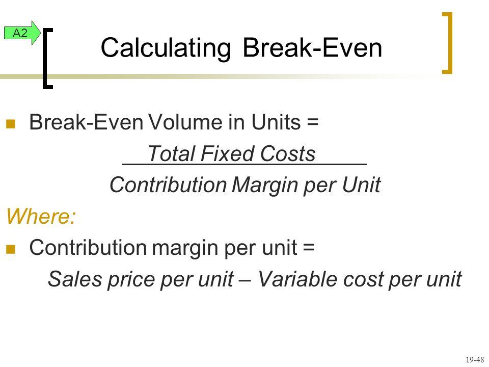 19-48 Calculating Break-Even Break-Even Volume in Units = Total Fixed Costs Contribution Margin per Unit Where: Contribution margin per unit = Sales p