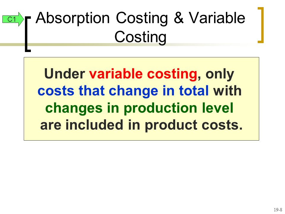 19-8 Absorption Costing & Variable Costing Under variable costing, only costs that change in total with changes in production level are included in pr