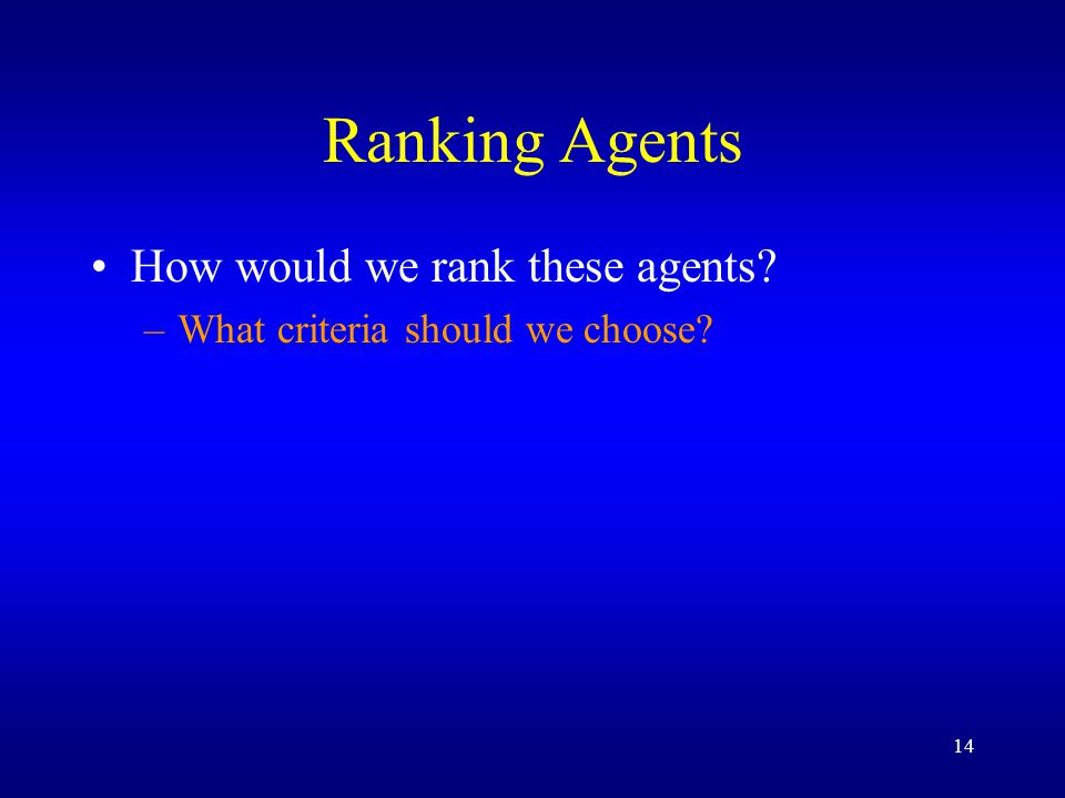 14 Ranking Agents How would we rank these agents –What criteria should we choose