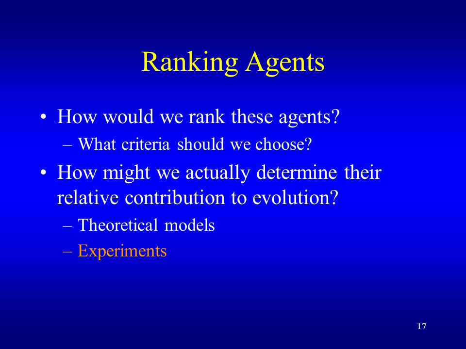 17 Ranking Agents How would we rank these agents. –What criteria should we choose.