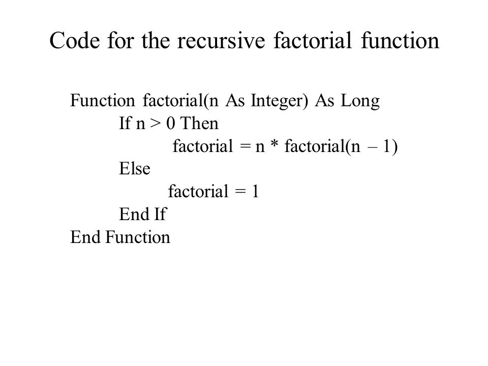 Code for the recursive factorial function Function factorial(n As Integer) As Long If n > 0 Then factorial = n * factorial(n – 1) Else factorial = 1 End If End Function