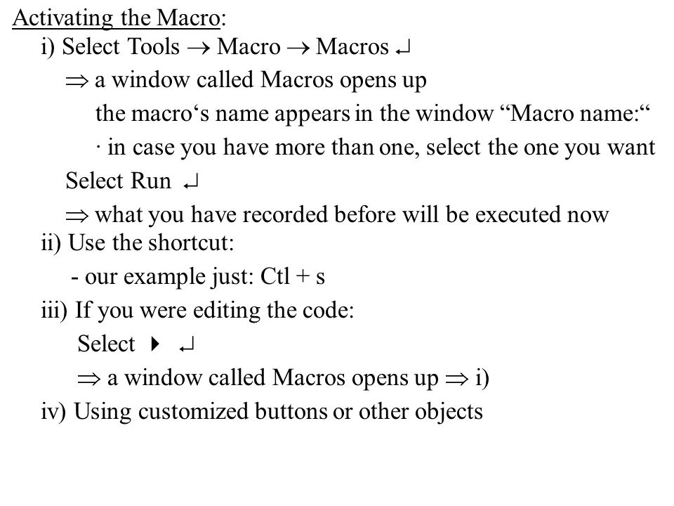 Activating the Macro: i) Select Tools  Macro  Macros   a window called Macros opens up the macro's name appears in the window Macro name: · in case you have more than one, select the one you want Select Run   what you have recorded before will be executed now ii) Use the shortcut: - our example just: Ctl + s iii) If you were editing the code: Select    a window called Macros opens up  i) iv) Using customized buttons or other objects