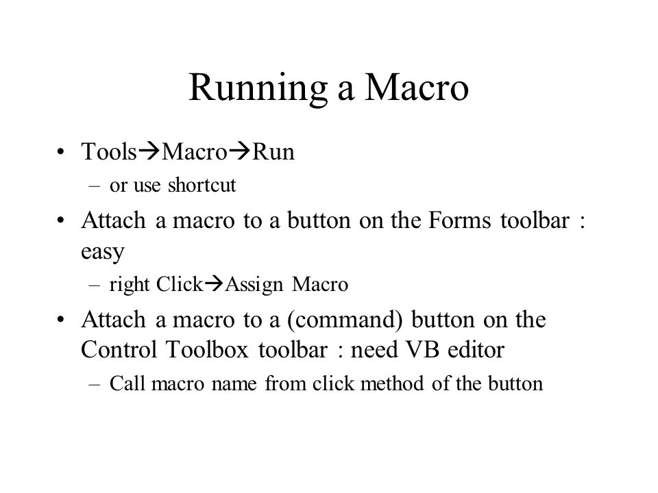 Running a Macro Tools  Macro  Run –or use shortcut Attach a macro to a button on the Forms toolbar : easy –right Click  Assign Macro Attach a macro to a (command) button on the Control Toolbox toolbar : need VB editor –Call macro name from click method of the button