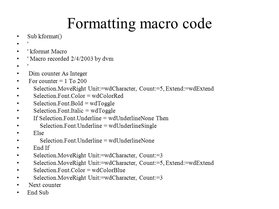 Formatting macro code Sub kformat() kformat Macro Macro recorded 2/4/2003 by dvm Dim counter As Integer For counter = 1 To 200 Selection.MoveRight Unit:=wdCharacter, Count:=5, Extend:=wdExtend Selection.Font.Color = wdColorRed Selection.Font.Bold = wdToggle Selection.Font.Italic = wdToggle If Selection.Font.Underline = wdUnderlineNone Then Selection.Font.Underline = wdUnderlineSingle Else Selection.Font.Underline = wdUnderlineNone End If Selection.MoveRight Unit:=wdCharacter, Count:=3 Selection.MoveRight Unit:=wdCharacter, Count:=5, Extend:=wdExtend Selection.Font.Color = wdColorBlue Selection.MoveRight Unit:=wdCharacter, Count:=3 Next counter End Sub