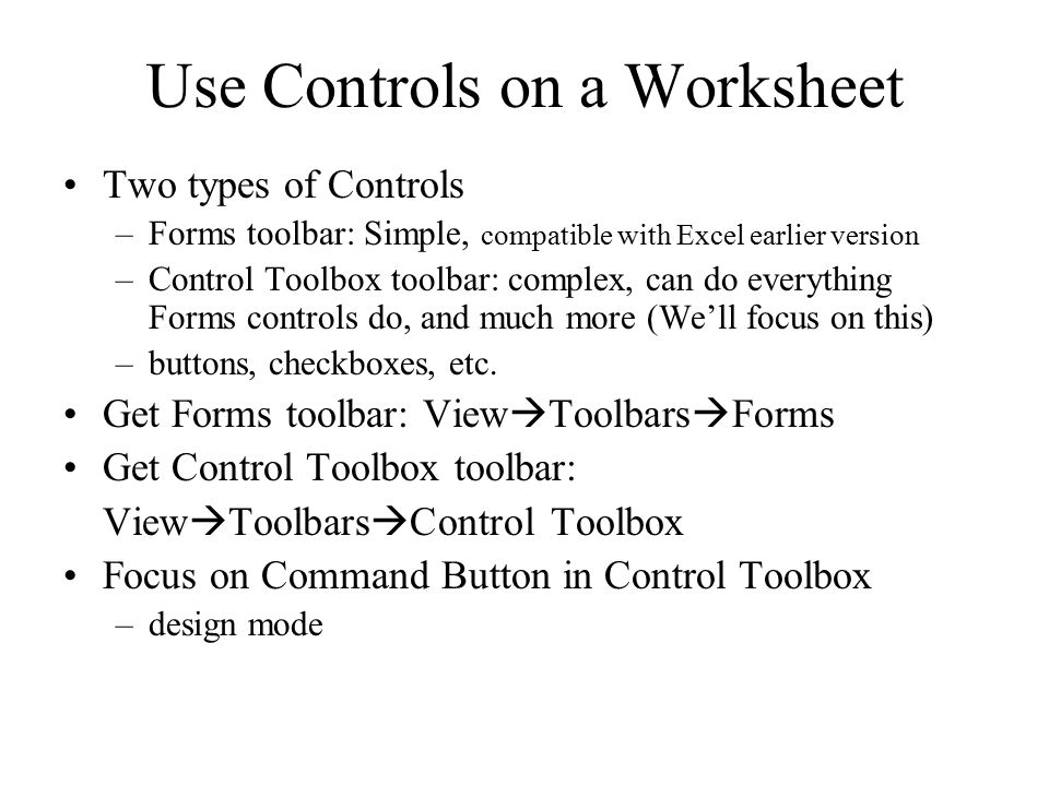 Use Controls on a Worksheet Two types of Controls –Forms toolbar: Simple, compatible with Excel earlier version –Control Toolbox toolbar: complex, can do everything Forms controls do, and much more (We'll focus on this) –buttons, checkboxes, etc.