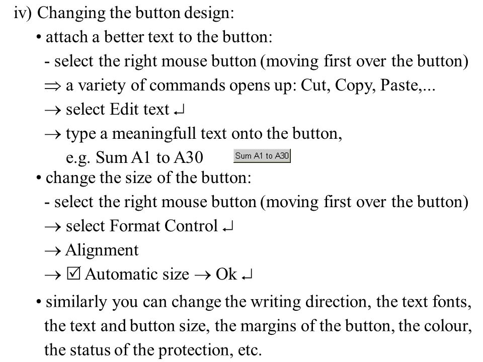 iv) Changing the button design: change the size of the button: - select the right mouse button (moving first over the button)  select Format Control   Alignment   Automatic size  Ok  similarly you can change the writing direction, the text fonts, the text and button size, the margins of the button, the colour, the status of the protection, etc.