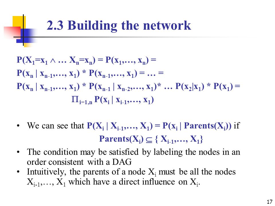 2.3 Building the network P(X 1 =x 1  … X n =x n ) = P(x 1,…, x n ) = P(x n | x n-1,…, x 1 ) * P(x n-1,…, x 1 ) = … = P(x n | x n-1,…, x 1 ) * P(x n-1 | x n-2,…, x 1 )* … P(x 2 |x 1 ) * P(x 1 ) =  i=1,n P(x i | x i-1,…, x 1 ) We can see that P(X i | X i-1,…, X 1 ) = P(x i | Parents(X i )) if Parents(X i )  { X i-1,…, X 1 } The condition may be satisfied by labeling the nodes in an order consistent with a DAG Intuitively, the parents of a node X i must be all the nodes X i-1,…, X 1 which have a direct influence on X i.