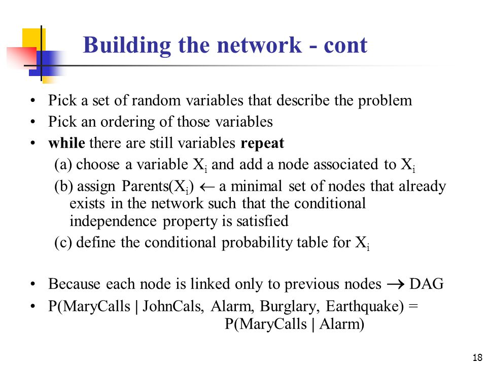 Building the network - cont Pick a set of random variables that describe the problem Pick an ordering of those variables while there are still variables repeat (a) choose a variable X i and add a node associated to X i (b) assign Parents(X i )  a minimal set of nodes that already exists in the network such that the conditional independence property is satisfied (c) define the conditional probability table for X i Because each node is linked only to previous nodes  DAG P(MaryCalls | JohnCals, Alarm, Burglary, Earthquake) = P(MaryCalls | Alarm) 18