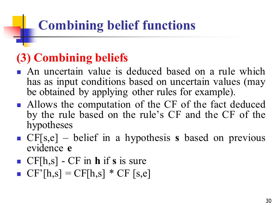 Combining belief functions 30 (3) Combining beliefs An uncertain value is deduced based on a rule which has as input conditions based on uncertain values (may be obtained by applying other rules for example).