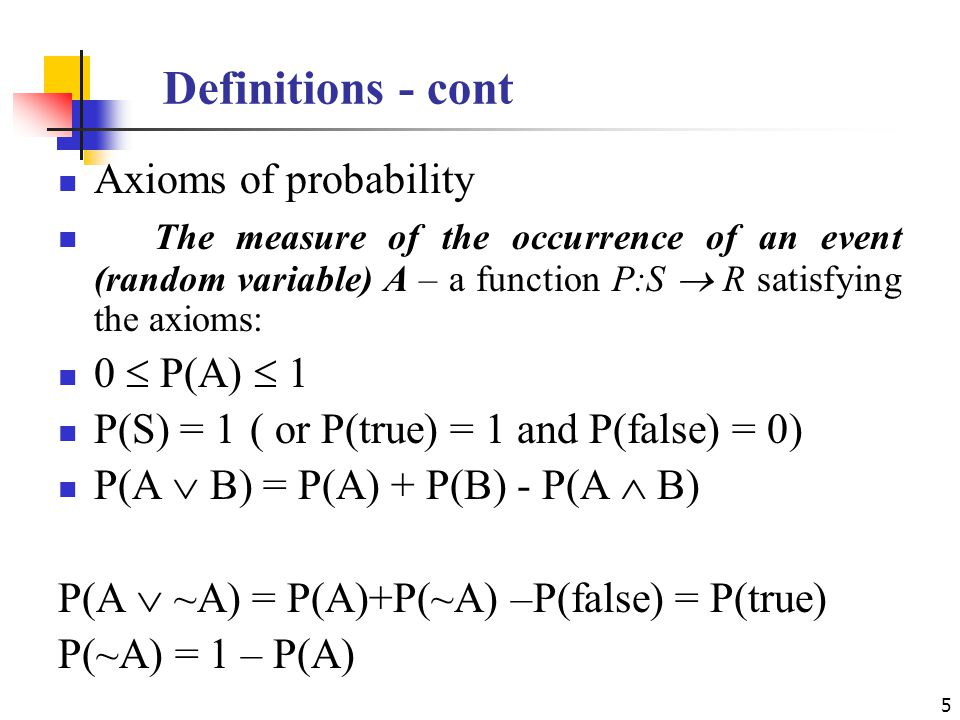 Definitions - cont Axioms of probability The measure of the occurrence of an event (random variable) A – a function P:S  R satisfying the axioms: 0  P(A)  1 P(S) = 1 ( or P(true) = 1 and P(false) = 0) P(A  B) = P(A) + P(B) - P(A  B) P(A  ~A) = P(A)+P(~A) –P(false) = P(true) P(~A) = 1 – P(A) 5
