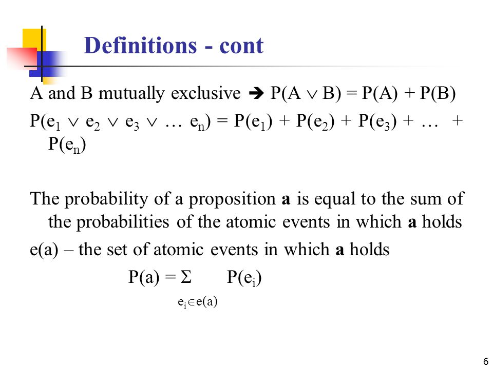 Definitions - cont A and B mutually exclusive  P(A  B) = P(A) + P(B) P(e 1  e 2  e 3  … e n ) = P(e 1 ) + P(e 2 ) + P(e 3 ) + … + P(e n ) The probability of a proposition a is equal to the sum of the probabilities of the atomic events in which a holds e(a) – the set of atomic events in which a holds P(a) =  P(e i ) e i  e(a) 6