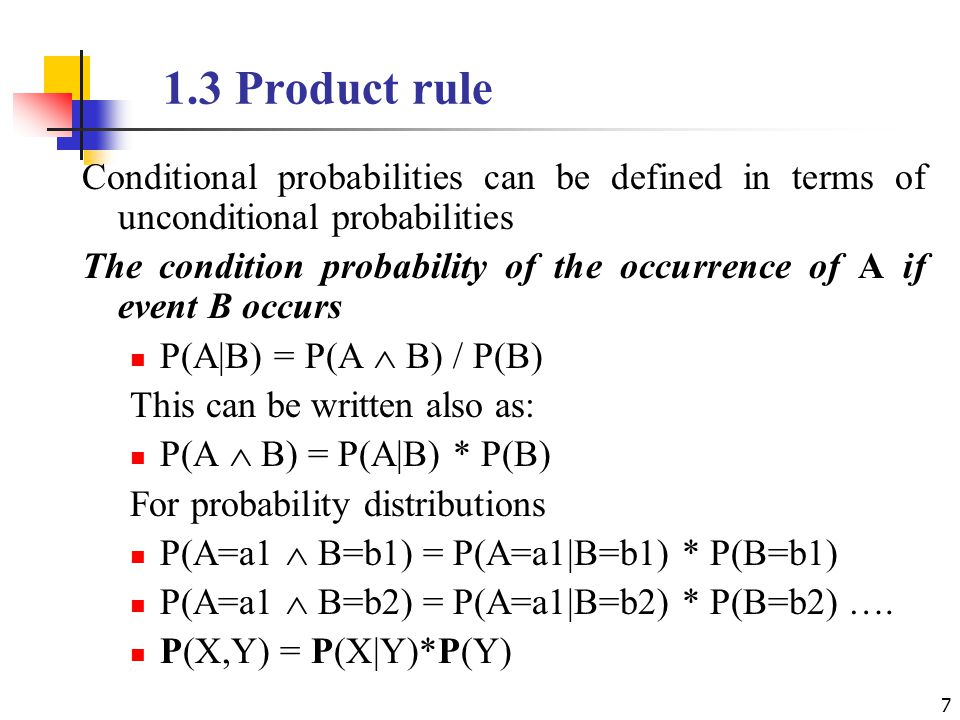 1.3 Product rule Conditional probabilities can be defined in terms of unconditional probabilities The condition probability of the occurrence of A if event B occurs P(A|B) = P(A  B) / P(B) This can be written also as: P(A  B) = P(A|B) * P(B) For probability distributions P(A=a1  B=b1) = P(A=a1|B=b1) * P(B=b1) P(A=a1  B=b2) = P(A=a1|B=b2) * P(B=b2) ….