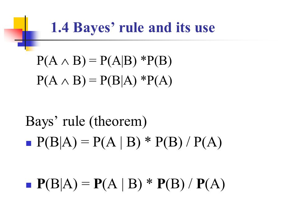 1.4 Bayes' rule and its use P(A  B) = P(A|B) *P(B) P(A  B) = P(B|A) *P(A) Bays' rule (theorem) P(B|A) = P(A | B) * P(B) / P(A)