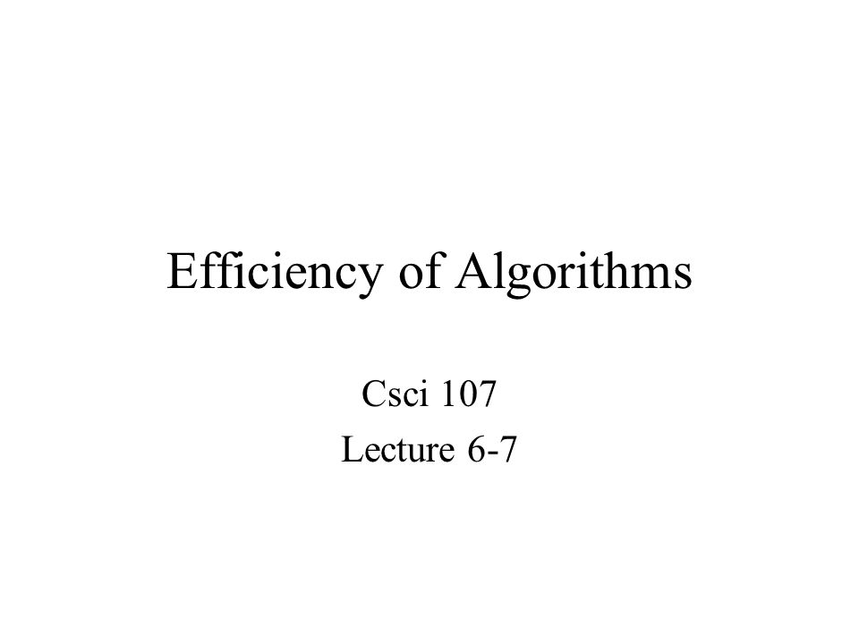 Efficiency of Algorithms Csci 107 Lecture 6-7