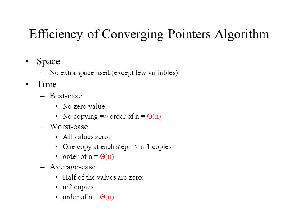 Efficiency of Converging Pointers Algorithm Space –No extra space used (except few variables) Time –Best-case No zero value No copying => order of n =  (n) –Worst-case All values zero: One copy at each step => n-1 copies order of n =  (n) –Average-case Half of the values are zero: n/2 copies order of n =  (n)