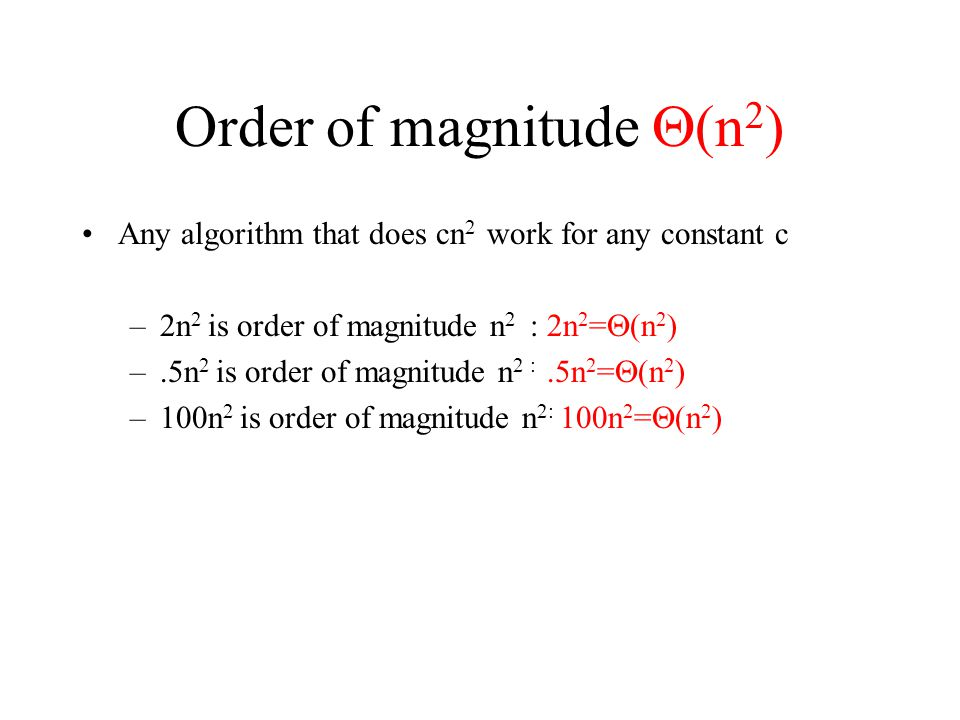 Order of magnitude  (n 2 ) Any algorithm that does cn 2 work for any constant c –2n 2 is order of magnitude n 2 : 2n 2 =  (n 2 ) –.5n 2 is order of magnitude n 2 :.5n 2 =  (n 2 ) –100n 2 is order of magnitude n 2: 100n 2 =  (n 2 )