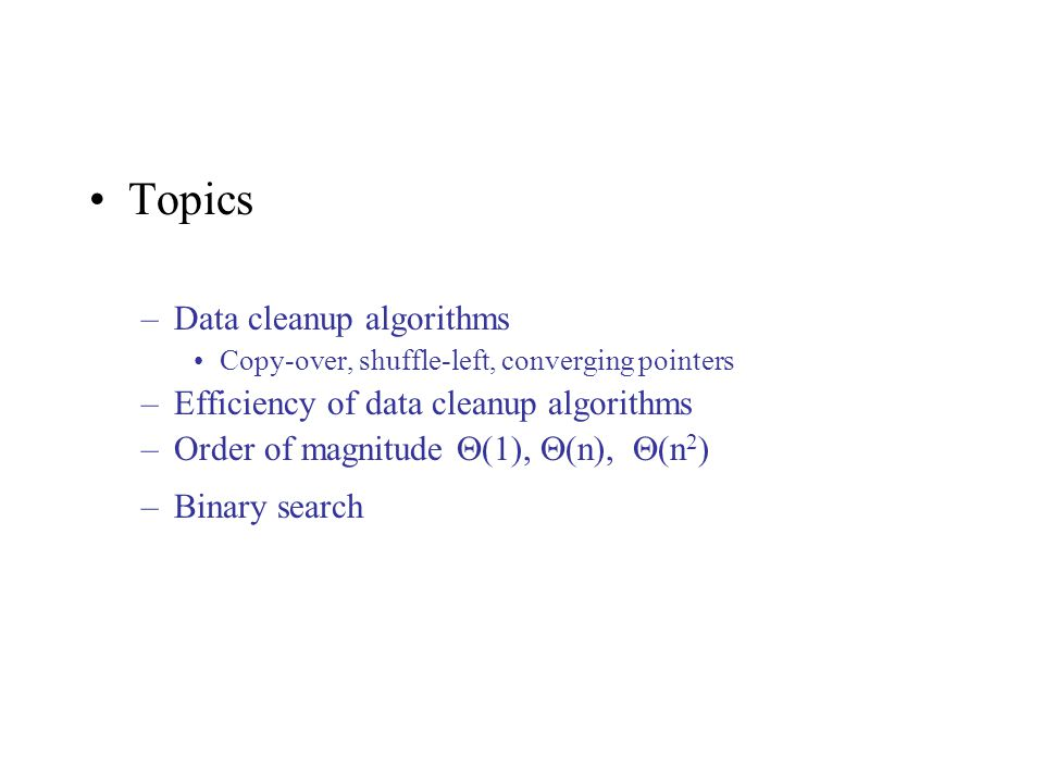 Topics –Data cleanup algorithms Copy-over, shuffle-left, converging pointers –Efficiency of data cleanup algorithms –Order of magnitude  (1),  (n),  (n 2 ) –Binary search