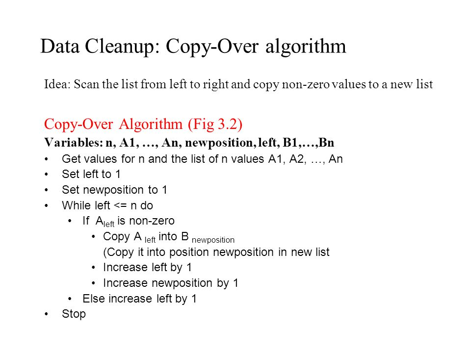 Data Cleanup: Copy-Over algorithm Idea: Scan the list from left to right and copy non-zero values to a new list Copy-Over Algorithm (Fig 3.2) Variables: n, A1, …, An, newposition, left, B1,…,Bn Get values for n and the list of n values A1, A2, …, An Set left to 1 Set newposition to 1 While left <= n do If A left is non-zero Copy A left into B newposition (Copy it into position newposition in new list Increase left by 1 Increase newposition by 1 Else increase left by 1 Stop